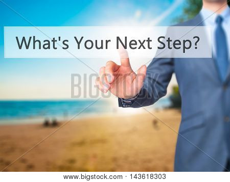 What's Your Next Step? - Businessman Hand Pressing Button On Touch Screen Interface.