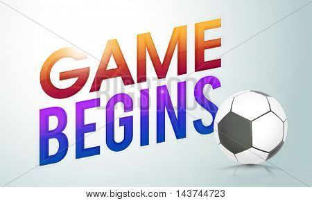 Creative Text Game Begins with Soccer Ball on shiny background, Can be used as Poster, Banner or Flyer design for Sports concept.