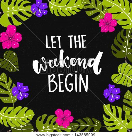 Let the weekend begin. Fun quote about saturday, office motivation quote. Vector calligraphy at black background with bright hand drawn tropical leaves and flowers