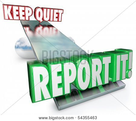 Keep Quiet and Report It words on a balance or see-saw to illustrate weighing your options and decision on whether to contact authorities on a violation, crime or wrongdoing
