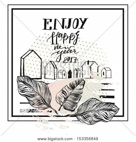 Hand drawn vector abstract textured greeting card template design with handwritten ink modern lettering phase Enjoy Happy New Year 2017 with houses terrarium and tropical palm leaves.