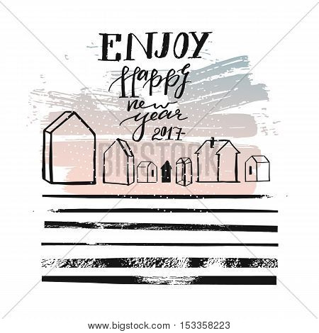 Hand drawn vector abstract textured greeting card template design with handwritten ink modern lettering phase Enjoy Happy New Year 2017 with outdoor houses and dirty brush stripes texture.