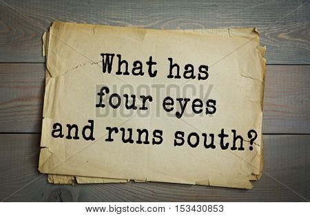 Traditional riddle. What has four eyes and runs south?( The Mississippi River. )