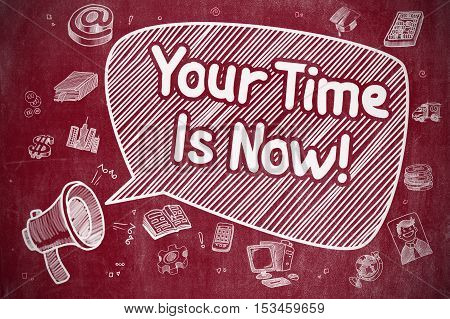Your Time Is Now on Speech Bubble. Cartoon Illustration of Yelling Megaphone. Advertising Concept. Business Concept. Megaphone with Wording Your Time Is Now. Cartoon Illustration on Red Chalkboard.