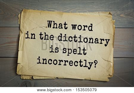 Traditional riddle. What word in the dictionary is spelt incorrectly?( Incorrectly.)