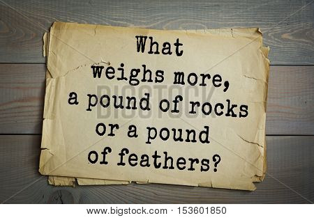 Traditional riddle. What weighs more, a pound of rocks or a pound of feathers?