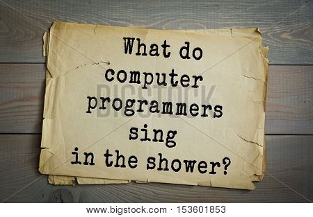 Traditional riddle. What do computer programmers sing in the shower?( Disc-o.)