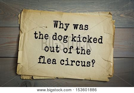 Traditional riddle. Why was the dog kicked out of the flea circus?( Because he stole the show!)