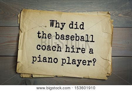 Traditional riddle. Why did the baseball coach hire a piano player?( Because his player had the perfect pitch!)
