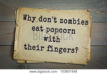 Traditional riddle. Why don't zombies eat popcorn with their fingers?( Because they prefer to eat their fingers separately.)
