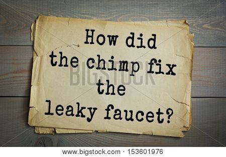 Traditional riddle. How did the chimp fix the leaky faucet?