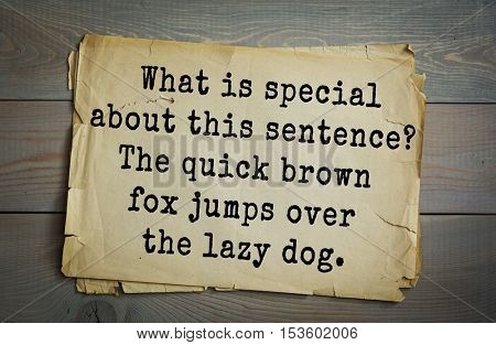 Traditional riddle. What is special about this sentence? The quick brown fox jumps over the lazy dog.( The sentence includes every letter in the English alphabet.)