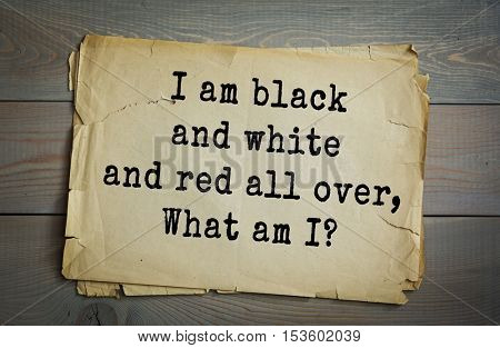 Traditional riddle. I am black and white and red all over, What am I?( The newspaper.)
