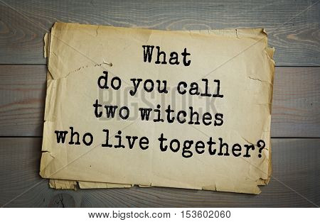 Traditional riddle. What do you call two witches who live together?( Broommates! )