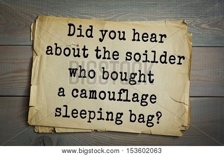 Traditional riddle. Did you hear about the soilder who bought a camouflage sleeping bag?( He can't find it.)