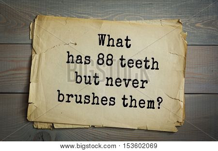 Traditional riddle. What has 88 teeth but never brushes them?