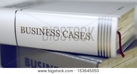 Business Cases - Business Book Title. Business Cases - Book Title. Business Cases Concept on Book Title. Business Cases Concept. Book Title. Toned Image with Selective focus. 3D Rendering.