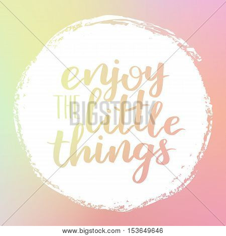Vector Motivational Quote Lettering Enjoy The Little Things. White Circle On Dreamy Gradient Backgro
