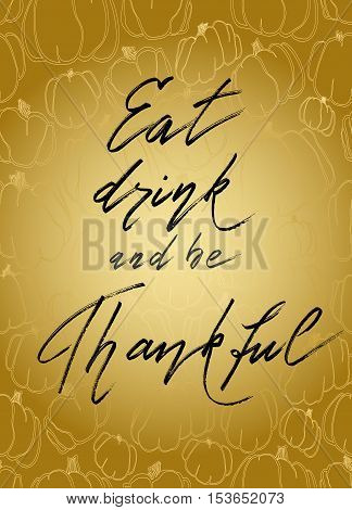 Eat drink be thankful - hand drawn lettering calligraphy text on vertical golden background with gold pumpkins pattern. Good wishes for thanksgiving day. Vector illustration stock vector.