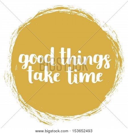Vector Motivational Quote - Good Things Take Time. Hand Written Brush Lettering On Spice Mustard Tre