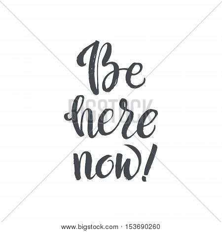 Be Here Now. Hand Drawn Calligraphy on White Background. Hand drawn inspirational quote. Brush pen lettering. Can be used for print