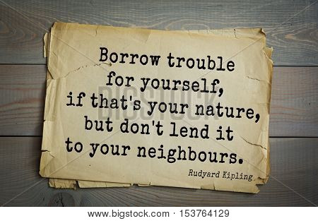 Top- 30 quotes by Rudyard Kipling - English writer, poet and novelist. Borrow trouble for yourself, if that's your nature, but don't lend it to your neighbours.