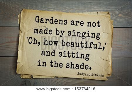 Top- 30 quotes by Rudyard Kipling - English writer, poet and novelist. Gardens are not made by singing 'Oh, how beautiful,' and sitting in the shade.