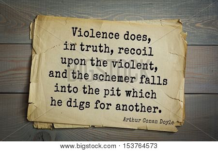 Top 25 quotes by Arthur Conan Doyle (1859-1930) - English writer.   Violence does, in truth, recoil upon the violent, and the schemer falls into the pit which he digs for another.