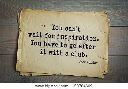 Top 10 quotes by Jack London (1876 - 1916) - American writer, socialist, social activist.You can't wait for inspiration. You have to go after it with a club.