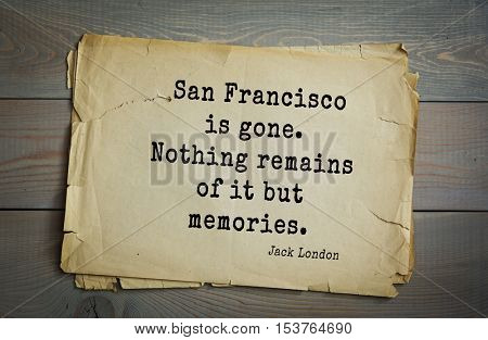 Top 10 quotes by Jack London (1876 - 1916) - American writer, socialist, social activist. San Francisco is gone. Nothing remains of it but memories.