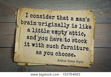 Top 25 quotes by Arthur Conan Doyle (1859-1930) - English writer I consider that a man's brain originally is like a little empty attic, and you have to stock it with such furniture as you choose.