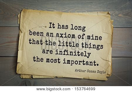 Top 25 quotes by Arthur Conan Doyle (1859-1930) - English writer, author of books about Sherlock Holmes It has long been an axiom of mine that the little things are infinitely the most important.