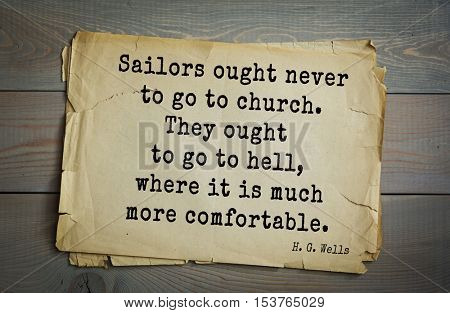 Top 35  quotes by H.G. Wells (1866 - 1946) - English novelist and essayist, fiction writer. Sailors ought never to go to church. They ought to go to hell, where it is much more comfortable.