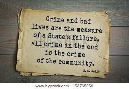 Top 35  quotes by H.G. Wells (1866 - 1946) - English novelist, fiction writer.  Crime and bad lives are the measure of a State's failure, all crime in the end is the crime of the community.