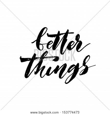 Better things phrase. Hand drawn positive phrase. Ink illustration. Modern brush calligraphy. Isolated on white background.