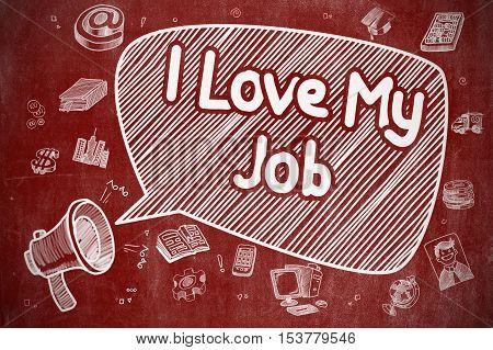 Business Concept. Loudspeaker with Phrase I Love My Job. Cartoon Illustration on Red Chalkboard. Shouting Loudspeaker with Text I Love My Job on Speech Bubble. Cartoon Illustration. Business Concept.
