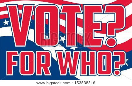 Vote For Who is an illustration of a design questioning who to vote for on election day or possibly questioning if there is a legitimate good choice in candidates. Includes colors similar to the stars and stripes of the U.S.A. flag and text.