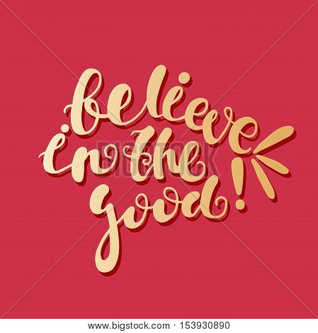 Believe in the good! Bright golden letters on a red background. Modern and stylish hand drawn lettering. Quote. Hand-painted inscription. Motivational calligraphy poster, typography. Stylish font.