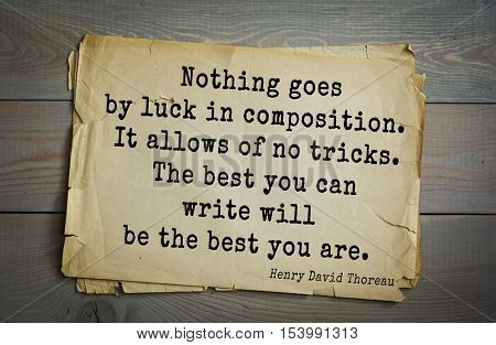 Top -140 quotes by Henry Thoreau  (1817- 1862) - American writer, philosopher  Nothing goes by luck in composition. It allows of no tricks. The best you can write will be the best you are.