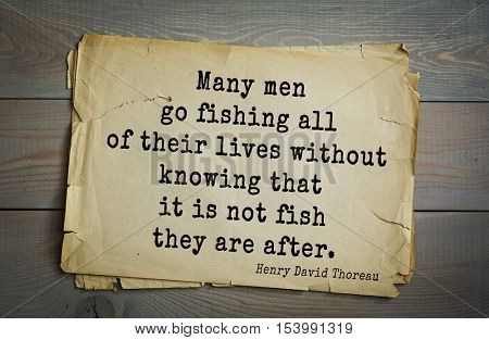 Top -140 quotes by Henry Thoreau  (1817- 1862) - American writer, philosopher, naturalist, and public figure. Many men go fishing all of their lives without knowing that it is not fish they are after