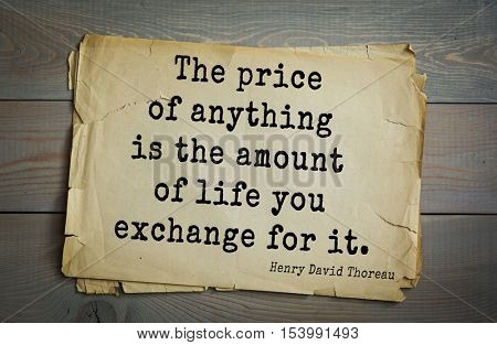Top -140 quotes by Henry Thoreau  (1817- 1862) - American writer, philosopher, naturalist, and public figure. The price of anything is the amount of life you exchange for it.