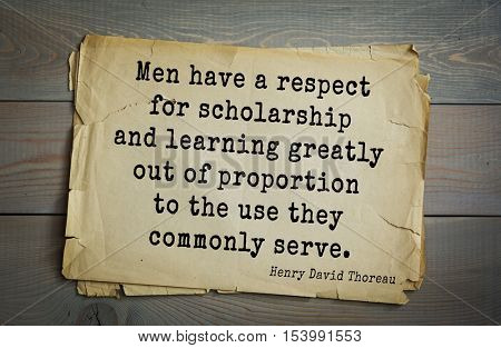 Top -140 quotes by Henry Thoreau  (1817- 1862) - American writer, philosopher, naturalist. Men have a respect for scholarship and learning greatly out of proportion to the use they commonly serve.
