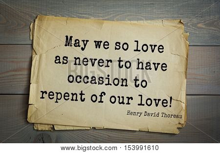 Top -140 quotes by Henry Thoreau  (1817- 1862) - American writer, philosopher, naturalist, and public figure. May we so love as never to have occasion to repent of our love!