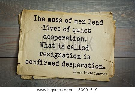 Top -140 quotes by Henry Thoreau  (1817- 1862) - American writer, philosopher, naturalist.   The mass of men lead lives of quiet desperation. What is called resignation is confirmed desperation.