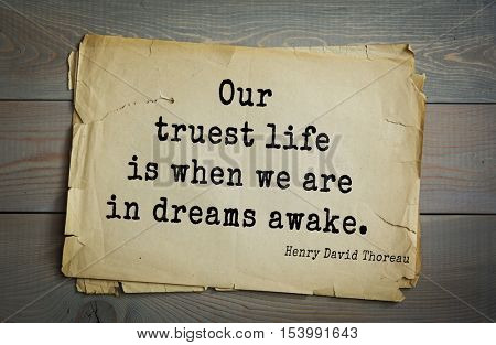 Top -140 quotes by Henry Thoreau  (1817- 1862) - American writer, philosopher, naturalist, and public figure. Our truest life is when we are in dreams awake.