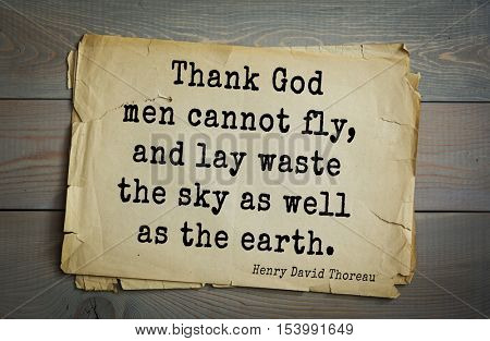 Top -140 quotes by Henry Thoreau  (1817- 1862) - American writer, philosopher, naturalist, and public figure. Thank God men cannot fly, and lay waste the sky as well as the earth.
