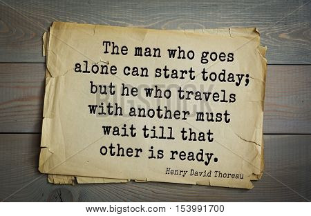 Top -140 quotes by Henry Thoreau  (1817- 1862) - American writer, philosopher.    The man who goes alone can start today; but he who travels with another must wait till that other is ready.