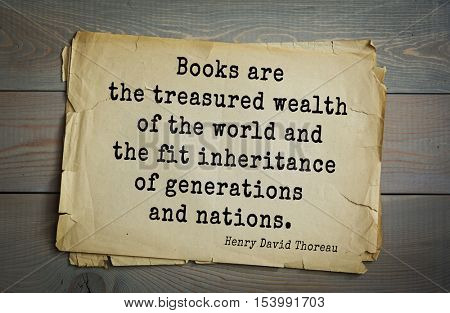 Top -140 quotes by Henry Thoreau  (1817- 1862) - American writer, philosopher, naturalist.  Books are the treasured wealth of the world and the fit inheritance of generations and nations.