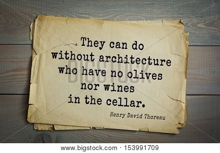Top -140 quotes by Henry Thoreau  (1817- 1862) - American writer, philosopher, naturalist, and public figure.  They can do without architecture who have no olives nor wines in the cellar.