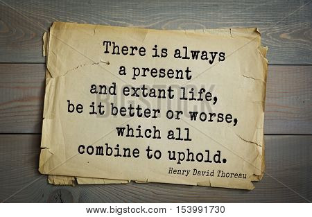 Top -140 quotes by Henry Thoreau  (1817- 1862) - American writer, philosopher, naturalist.   There is always a present and extant life, be it better or worse, which all combine to uphold.